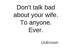 EVER.  He doesn't talk bad about me - and I don't talk bad about him.
