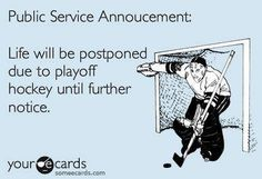 Public Service Announcement...   Life will be postponed due to playoff hockey until further notice.