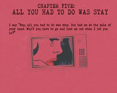 "Chapter Five: All You Had To Do Was Stay. ""I say, 'Hey, all you had to do was stay. You had me in the palm of your hand. Why'd you have to go and lock me out when I let you in? *Let me remind you, this was what you wanted."" (1989: Taylor Swift)"