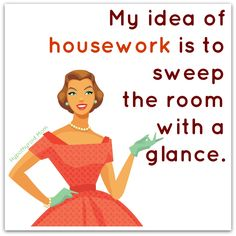 My idea of housework is to sweep the room with a glance. HypothyroidMom.com #housework