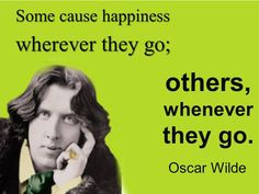 Some cause happiness wherever they go; others... - Happiness quotes