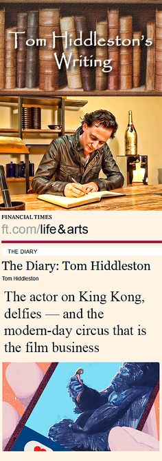 "Financial Times. The Diary: Tom Hiddleston by Tom Hiddleston. """"This is the shot where you see Kong for the first time."" First day, first shot, a new gig: I'm in at the deep end. I've started principal photography on a new King Kong film — Skull Island — which is under way on the island of Oahu, Hawaii...."" http://www.ft.com/intl/cms/s/2/dad6e65a-8de3-11e5-8be4-3506bf20cc2b.html"