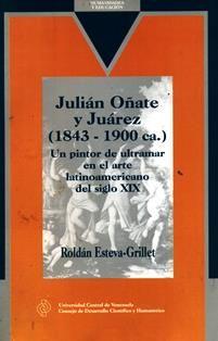 Julián Oñate y Juárez (1843-1990 ca) : un pintor de ultramar, en el arte latinoamericano del siglo XIX / Roldán Esteva-Grillet. ND 813.O53 E92