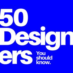 50 Designers You Should Know About