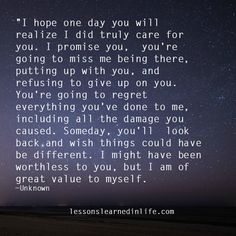 """""""I hope one day you will realize I did truly care for you. I promise you, you're going to miss me being there, putting up with you, and refusing to give up on you. You're going to regret everything"""