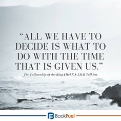 """All we have to decide is what to do with the time that is given us."" -The Fellowship of the Ring (Mel F.)- J.R.R Tolkien #BookFuel"