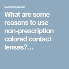 What are some reasons to use non-prescription colored contact lenses?…