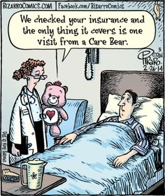 We checked your insurance and the only thing it covers is one visit from a Care Bear.  Bizarro by Dan Piraro