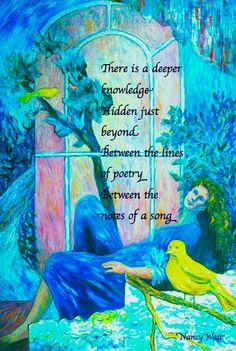 There is a deeper knowledge Hidden just beyond Between the lines of poetry Between the notes of a song