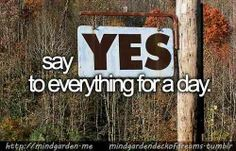 This might be a bit difficult lol saying yes to everything for a day