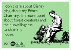 Free and Funny News Ecard: I don't care about Disney lying about my Prince Charming. I'm more upset about forest creatures and their unwillingness to clean my house. Someecards, Lol, Haha Funny, Funny Stuff, Funny Shit, Tv Funny, That's Hilarious, Funny Humor, Georg Christoph Lichtenberg