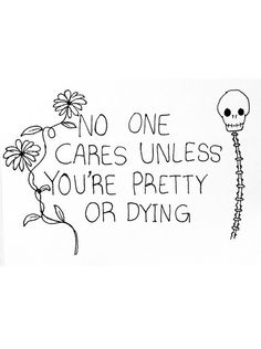 Well I'm not pretty or dying so only few people care. And those people are the ones that think I am pretty.