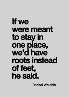 """If we were meant to stay in one place, we'd have roots instead of feet, he said"" - Rachel Wolchin  Yes! Our bodies were meant to move and b..."