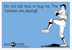 Don't EVER think about bugging me when the Yankees are playing!!!