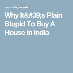 Why It's Plain Stupid To Buy A House In India