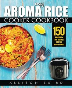 My Aroma Rice Cooker Cookbook: 150 Amazing & Fun Recipes For The Whole Family