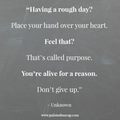 "Quotes to help you battle a rough day. ""Having a rough day Place your hand over your heart. Feel that That's called purpose. You're alive for a reason. Don't give up."" - Unknown www.paintedteacup.com"