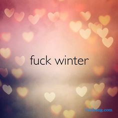fuck winter  #Life #Love #Love_Quotes