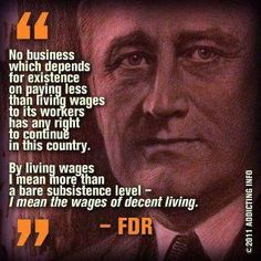 No business which depends for existence on paying less than living wages to its workers has any right to continue in this country. BY LIVING WAGES I MEAN MORE THAN A BARE SUBSISTENCE LEVEL - I MEAN THE WAGES OF DECENT LIVING.  ~Franklin Delano Roosevelt