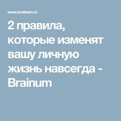 2 правила, которые изменят вашу личную жизнь навсегда - Brainum
