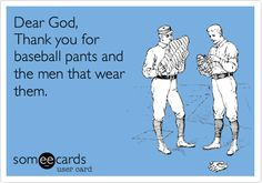 Dear God, Thank you for baseball pants and the men that wear them.