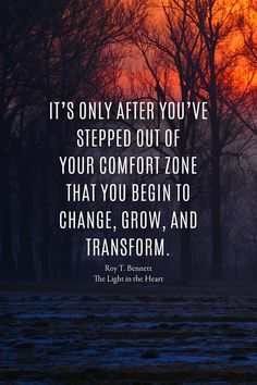 It's only after you've stepped out of your comfort zone that you begin to change, grow, and transform. Roy T. Bennett, The Light in the Heart Comfort Zone Challenge, Comfort Zone Quotes, Out Of Comfort Zone, Change And Growth Quotes, Confort Zone, Perspective Quotes, Wisdom Quotes, Happiness Quotes, True Quotes