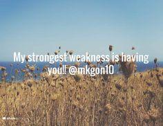 My strongest weakness is having you!! @mkgon10