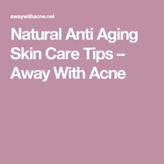 Natural Anti Aging Skin Care Tips – Away With Acne