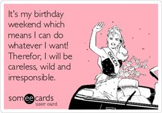 It's my birthday weekend which means I can do whatever I want! Therefor, I will be careless, wild and irresponsible.