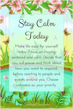 Calmness is good for your body, mind, and soul. Make it a priority today, and don't let things get to you. Begin in the morning by finding a natural sense of calmness within you, and then resolve to maintain that experience as best you can throughout the day.