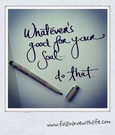 Whatever's good for your soul....do that!