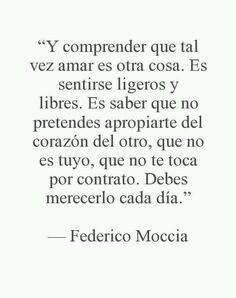 Federico Moccia – Y comprender que tal vez amar es otra cosa. Es sentirse ligeros y libres. Es saber que no pretendes apropiarte del corazón del otro, que no es tuyo, que no te toca por contrato. Debes merecerlo cada día.