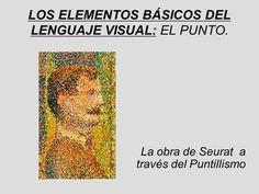 LOS ELEMENTOS BÁSICOS DEL LENGUAJE VISUAL: EL PUNTO. La obra de Seurat a través…
