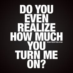 Do you even realize how much you turn me on? When you get turned on like crazy.. Kinky Quotes - #couplequote #sexyquote #naughty #youturnmeon #couples