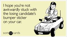 I hope you're not awkwardly stuck with the losing candidate's bumper sticker on your car. #ecard #ecards