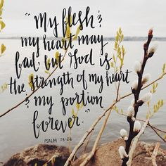Psalm 73:26 My flesh and my heart may fail; but God is the strength of my heart and my portion forever.