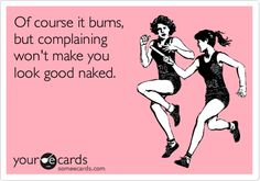 "Point taken. Burn baby burn!!! ""Of course it burns, but complaining won't make you look good naked."" #exercise #funny #someecards"