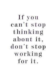 """If you can't stop thinking about it, don't stop working for it."""