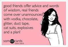 good friends offer advice and words of wisdom, real friends come over unannounced with vodka, chocolate, glitter, duct tape, cat suits, explosives, and a plan! #ecard