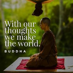 """""""With our thoughts we make the world."""" Buddha"""
