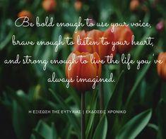 7|3|2018  #ΗΕξίσωσηΤηςΕυτυχίας #Happiness #DailyHappinessQuote #ΕκδόσειςΧρονικό Be Bold, Your Voice, Your Heart, Brave, Life, Be You Bravely