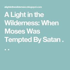A Light in the Wilderness: When Moses Was Tempted By Satan . . .