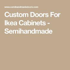 Custom Doors For Ikea Cabinets - Semihandmade