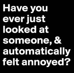 Have You Ever Looked At Someone...