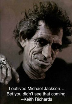 I outlived Michael Jackson.  Bet you didn't see that coming --Keith Richards