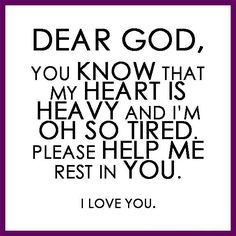 Dear God, You know that my heart is heavy and I'm oh so tired. Please help me rest in you. I <3 YOU!