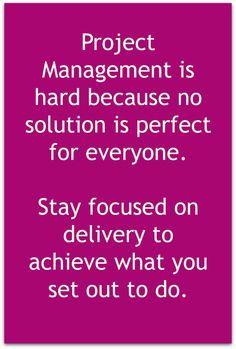 Focus on delivery is the key to success when managing a project.