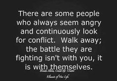 There are some people who always seem angry and continuously look conflict. Walk away; the battle they are fighting isn't with you, it is with themselves.