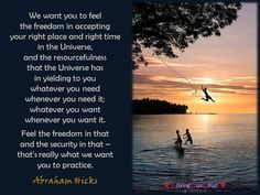 We want you to feel  the freedom in accepting  your right place and right time  in the Universe,  and the resourcefulness  that the Universe has  in yielding to you  whatever you need  whenever you need it;  whatever you want  whenever you want it.   Feel the freedom in that  and the security in that –  that's really what we want  you to practice.