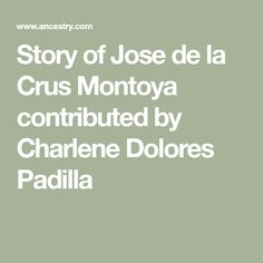Story of Jose de la Crus Montoya contributed by Charlene Dolores Padilla My Ancestors, Two Daughters